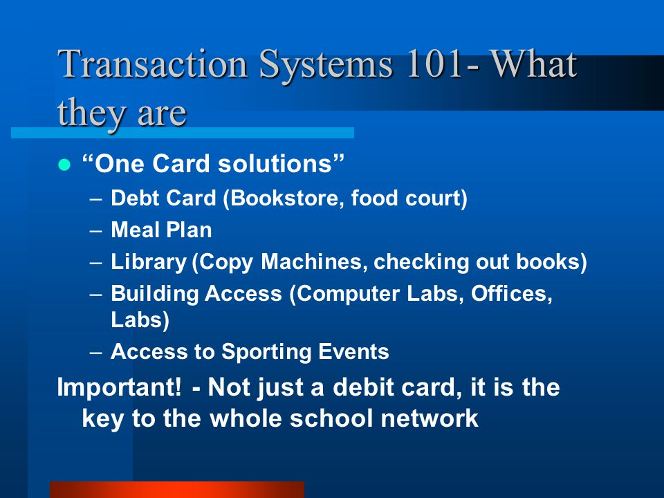 Transaction Systems 101- What they are One Card solutions –Debt Card (Bookstore, food court) –Meal Plan –Library (Copy Machines, checking out books) –Building Access (Computer Labs, Offices, Labs) –Access to Sporting Events Important.