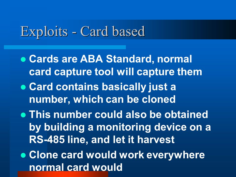 Exploits - Card based Cards are ABA Standard, normal card capture tool will capture them Card contains basically just a number, which can be cloned This number could also be obtained by building a monitoring device on a RS-485 line, and let it harvest Clone card would work everywhere normal card would