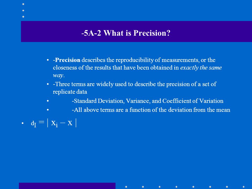 -5A-2 What is Precision? -Precision describes the reproducibility of measurements, or the closeness of the results that have been obtained in exactly