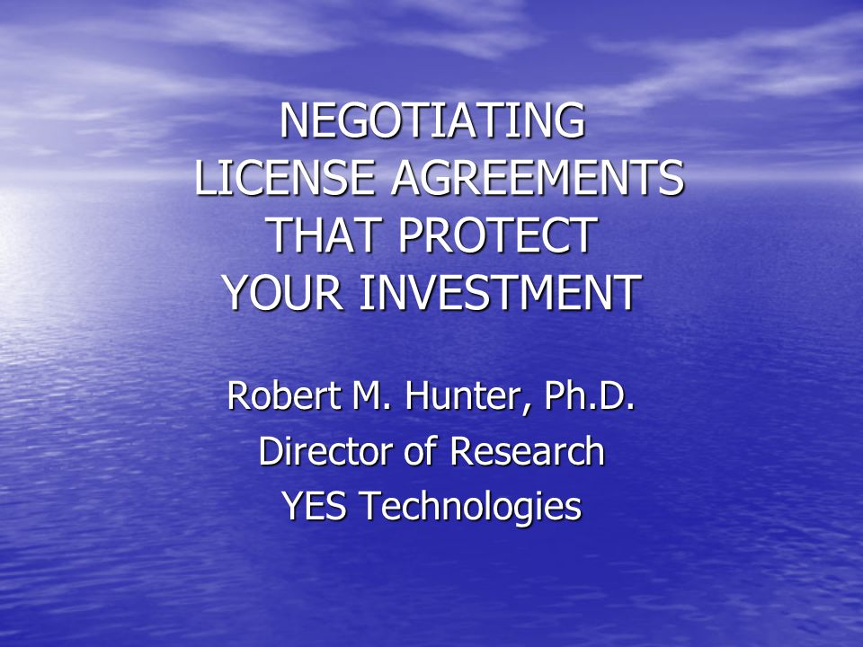 NEGOTIATING LICENSE AGREEMENTS THAT PROTECT YOUR INVESTMENT Robert M. Hunter, Ph.D. Director of Research YES Technologies