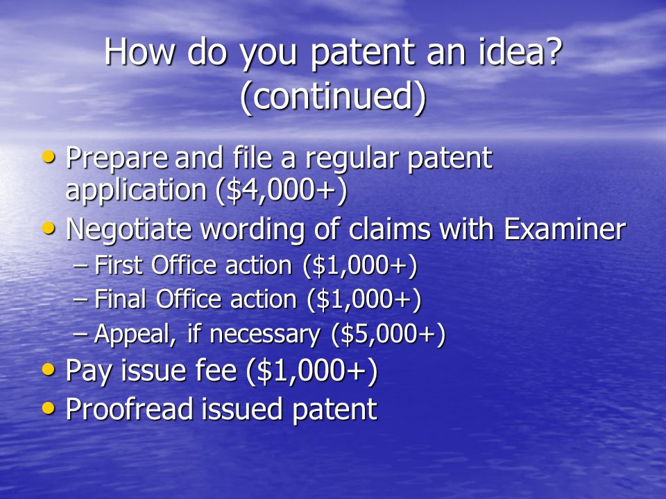 How do you patent an idea? (continued) Prepare and file a regular patent application ($4,000+) Prepare and file a regular patent application ($4,000+)