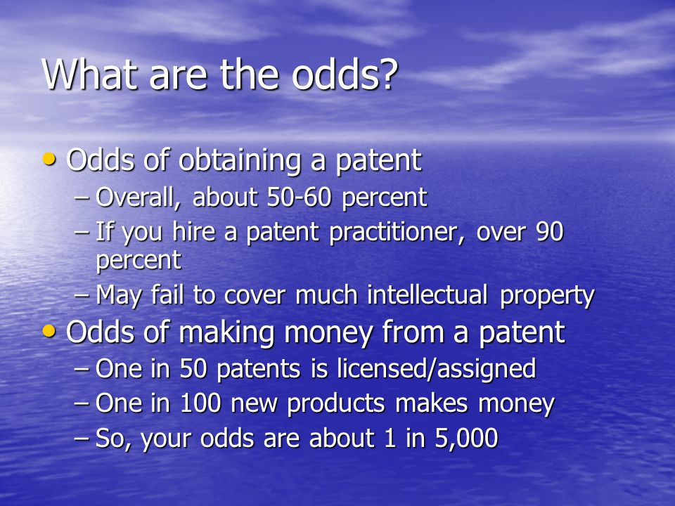 What are the odds? Odds of obtaining a patent Odds of obtaining a patent –Overall, about 50-60 percent –If you hire a patent practitioner, over 90 per