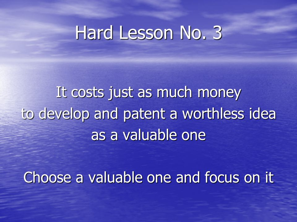Hard Lesson No. 3 It costs just as much money to develop and patent a worthless idea as a valuable one Choose a valuable one and focus on it