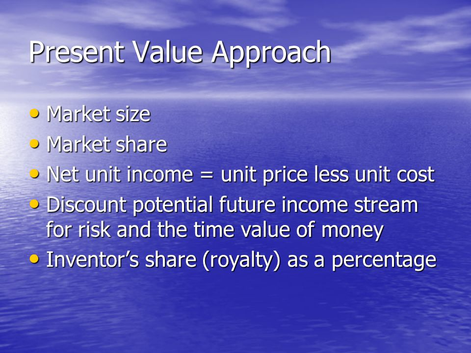 Present Value Approach Market size Market size Market share Market share Net unit income = unit price less unit cost Net unit income = unit price less unit cost Discount potential future income stream for risk and the time value of money Discount potential future income stream for risk and the time value of money Inventor's share (royalty) as a percentage Inventor's share (royalty) as a percentage