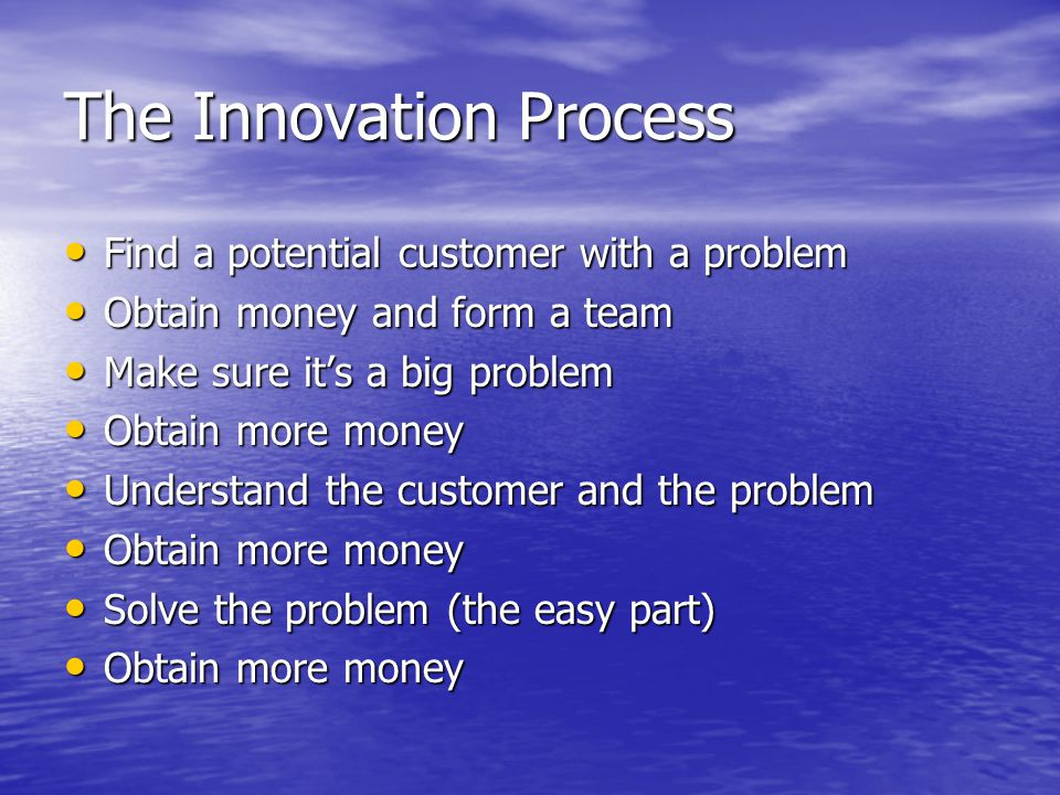 The Innovation Process Find a potential customer with a problem Find a potential customer with a problem Obtain money and form a team Obtain money and form a team Make sure it's a big problem Make sure it's a big problem Obtain more money Obtain more money Understand the customer and the problem Understand the customer and the problem Obtain more money Obtain more money Solve the problem (the easy part) Solve the problem (the easy part) Obtain more money Obtain more money