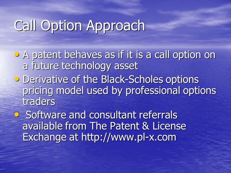 Call Option Approach A patent behaves as if it is a call option on a future technology asset A patent behaves as if it is a call option on a future technology asset Derivative of the Black-Scholes options pricing model used by professional options traders Derivative of the Black-Scholes options pricing model used by professional options traders Software and consultant referrals available from The Patent & License Exchange at http://www.pl-x.com Software and consultant referrals available from The Patent & License Exchange at http://www.pl-x.com