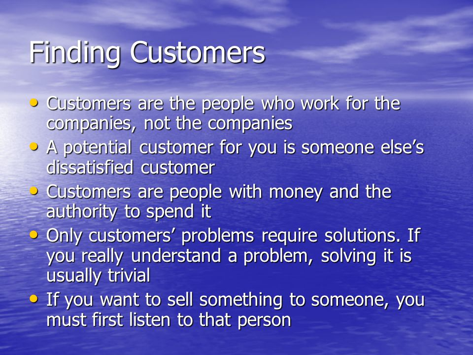 Finding Customers Customers are the people who work for the companies, not the companies Customers are the people who work for the companies, not the companies A potential customer for you is someone else's dissatisfied customer A potential customer for you is someone else's dissatisfied customer Customers are people with money and the authority to spend it Customers are people with money and the authority to spend it Only customers' problems require solutions.