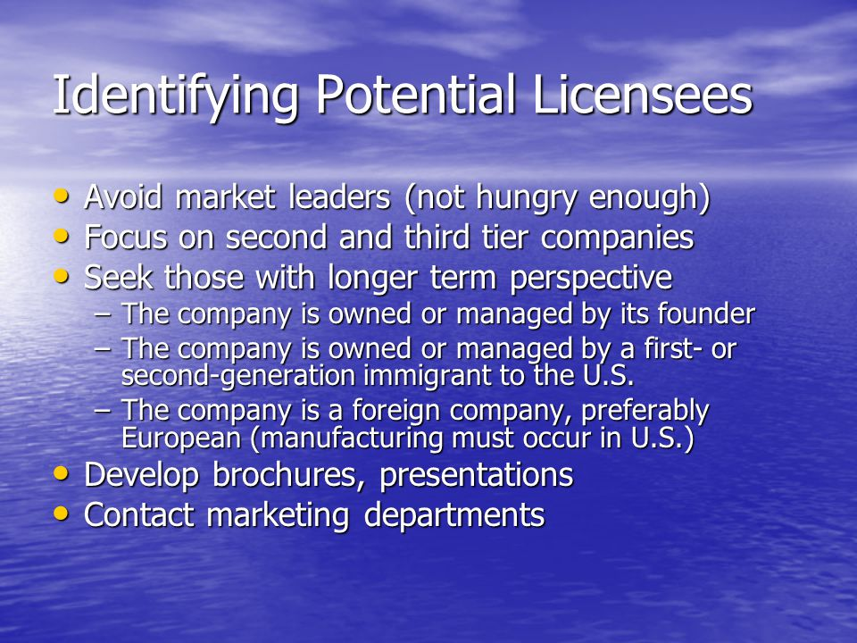 Identifying Potential Licensees Avoid market leaders (not hungry enough) Avoid market leaders (not hungry enough) Focus on second and third tier companies Focus on second and third tier companies Seek those with longer term perspective Seek those with longer term perspective –The company is owned or managed by its founder –The company is owned or managed by a first- or second-generation immigrant to the U.S.