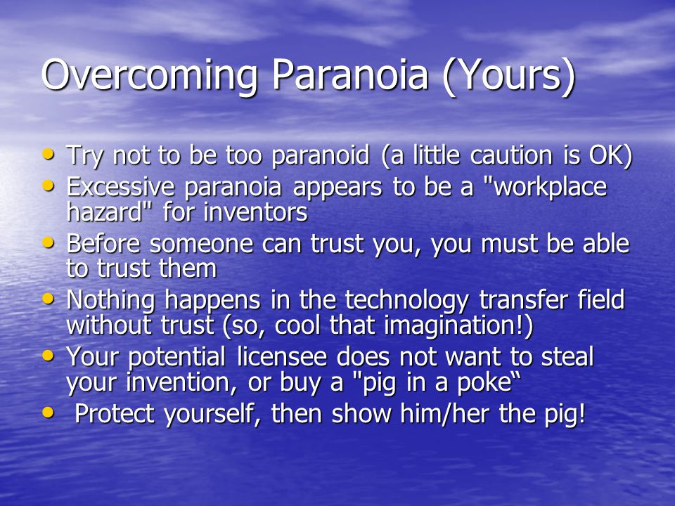 Overcoming Paranoia (Yours) Try not to be too paranoid (a little caution is OK) Try not to be too paranoid (a little caution is OK) Excessive paranoia appears to be a workplace hazard for inventors Excessive paranoia appears to be a workplace hazard for inventors Before someone can trust you, you must be able to trust them Before someone can trust you, you must be able to trust them Nothing happens in the technology transfer field without trust (so, cool that imagination!) Nothing happens in the technology transfer field without trust (so, cool that imagination!) Your potential licensee does not want to steal your invention, or buy a pig in a poke Your potential licensee does not want to steal your invention, or buy a pig in a poke Protect yourself, then show him/her the pig.