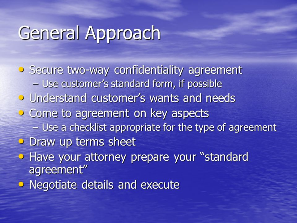 General Approach Secure two-way confidentiality agreement Secure two-way confidentiality agreement –Use customer's standard form, if possible Understand customer's wants and needs Understand customer's wants and needs Come to agreement on key aspects Come to agreement on key aspects –Use a checklist appropriate for the type of agreement Draw up terms sheet Draw up terms sheet Have your attorney prepare your standard agreement Have your attorney prepare your standard agreement Negotiate details and execute Negotiate details and execute