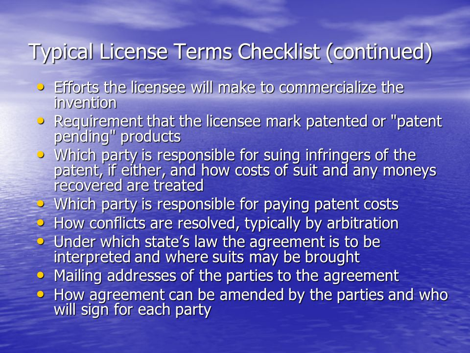 Typical License Terms Checklist (continued) Efforts the licensee will make to commercialize the invention Efforts the licensee will make to commercialize the invention Requirement that the licensee mark patented or patent pending products Requirement that the licensee mark patented or patent pending products Which party is responsible for suing infringers of the patent, if either, and how costs of suit and any moneys recovered are treated Which party is responsible for suing infringers of the patent, if either, and how costs of suit and any moneys recovered are treated Which party is responsible for paying patent costs Which party is responsible for paying patent costs How conflicts are resolved, typically by arbitration How conflicts are resolved, typically by arbitration Under which state's law the agreement is to be interpreted and where suits may be brought Under which state's law the agreement is to be interpreted and where suits may be brought Mailing addresses of the parties to the agreement Mailing addresses of the parties to the agreement How agreement can be amended by the parties and who will sign for each party How agreement can be amended by the parties and who will sign for each party
