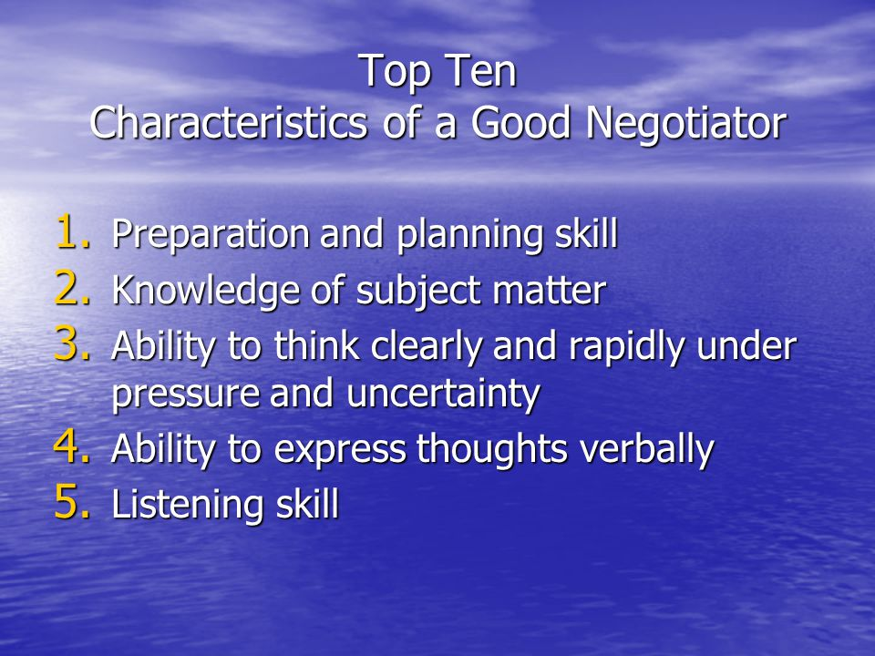 Top Ten Characteristics of a Good Negotiator 1. Preparation and planning skill 2. Knowledge of subject matter 3. Ability to think clearly and rapidly