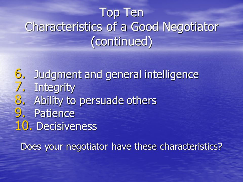 Top Ten Characteristics of a Good Negotiator (continued) 6. Judgment and general intelligence 7. Integrity 8. Ability to persuade others 9. Patience 1