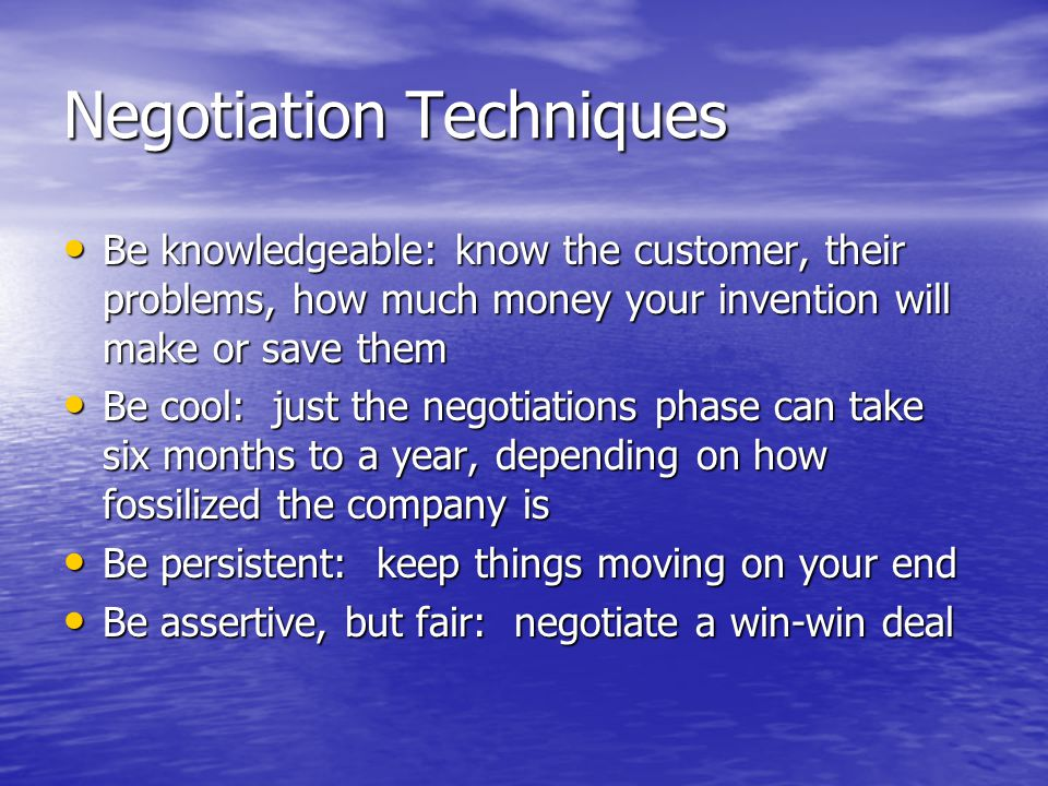 Negotiation Techniques Be knowledgeable: know the customer, their problems, how much money your invention will make or save them Be knowledgeable: know the customer, their problems, how much money your invention will make or save them Be cool: just the negotiations phase can take six months to a year, depending on how fossilized the company is Be cool: just the negotiations phase can take six months to a year, depending on how fossilized the company is Be persistent: keep things moving on your end Be persistent: keep things moving on your end Be assertive, but fair: negotiate a win-win deal Be assertive, but fair: negotiate a win-win deal