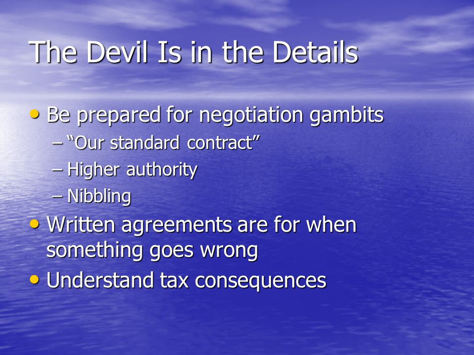 The Devil Is in the Details Be prepared for negotiation gambits Be prepared for negotiation gambits – Our standard contract –Higher authority –Nibbling Written agreements are for when something goes wrong Written agreements are for when something goes wrong Understand tax consequences Understand tax consequences