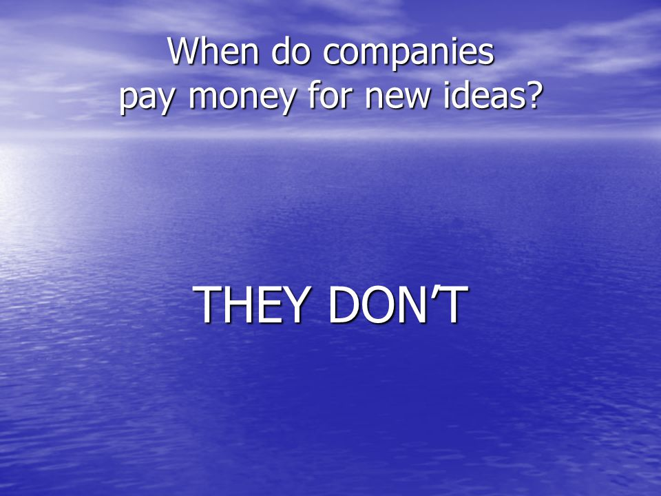 When do companies pay money for new ideas THEY DON'T