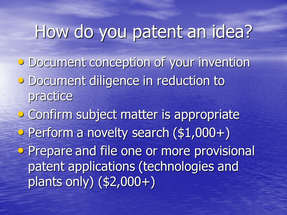 How do you patent an idea? Document conception of your invention Document conception of your invention Document diligence in reduction to practice Doc