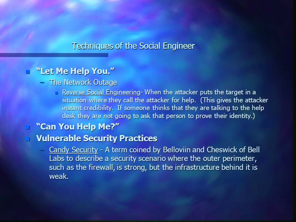 Techniques of the Social Engineer n Speakeasy Security - Security that relies on knowing where desired information is, and using a worker's id number or name to gain access to that information or computer system.