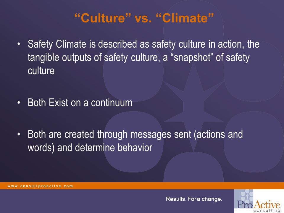 "w w w. c o n s u l t p r o a c t I v e. c o m Results. For a change. ""Culture"" vs. ""Climate"" Safety Climate is described as safety culture in action,"