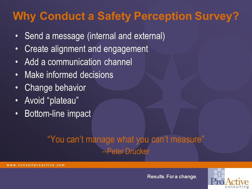w w w. c o n s u l t p r o a c t I v e. c o m Results. For a change. Why Conduct a Safety Perception Survey? Send a message (internal and external) Cr