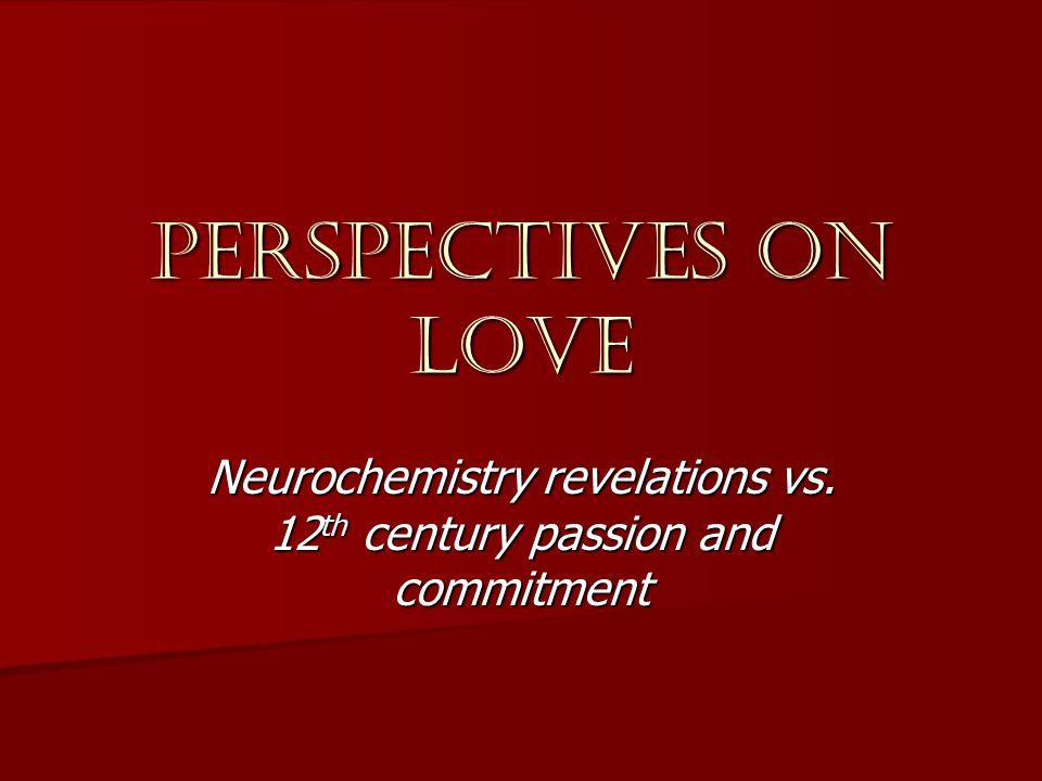 Perspectives on love Neurochemistry revelations vs. 12 th century passion and commitment