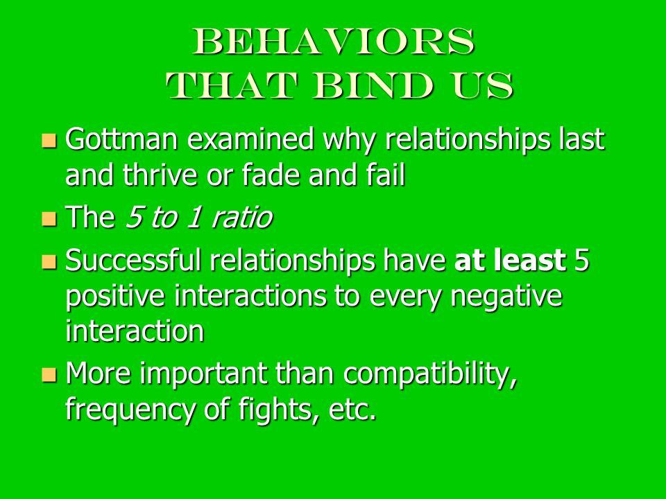 Behaviors that bind us Gottman examined why relationships last and thrive or fade and fail Gottman examined why relationships last and thrive or fade