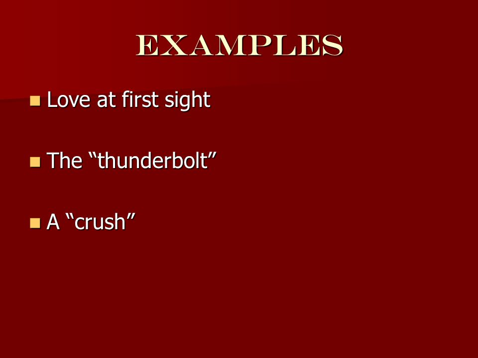 examples Love at first sight Love at first sight The thunderbolt The thunderbolt A crush A crush