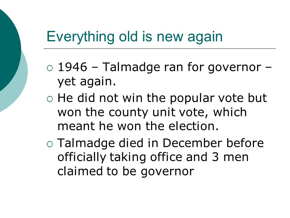 Everything old is new again  1946 – Talmadge ran for governor – yet again.  He did not win the popular vote but won the county unit vote, which mean