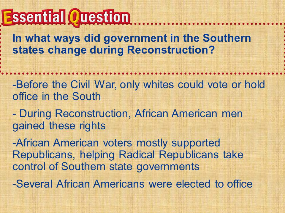 Essential QuestionEssential Question In what ways did government in the Southern states change during Reconstruction.