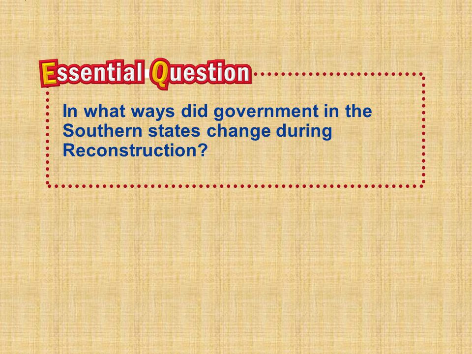 Essential QuestionEssential Question In what ways did government in the Southern states change during Reconstruction?