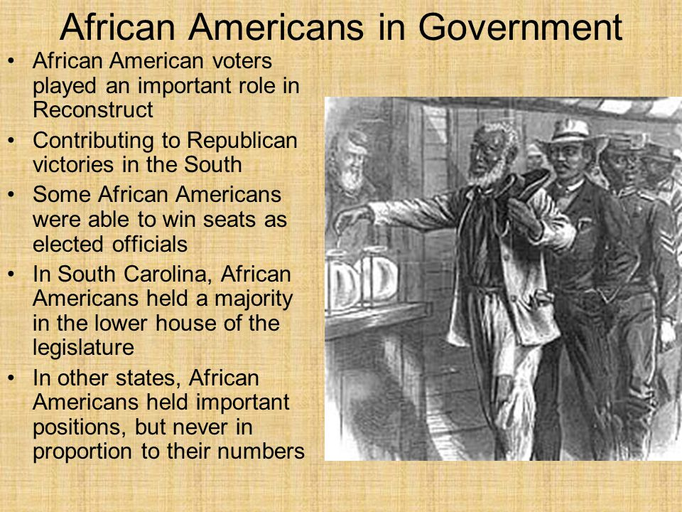African Americans in Government African American voters played an important role in Reconstruct Contributing to Republican victories in the South Some African Americans were able to win seats as elected officials In South Carolina, African Americans held a majority in the lower house of the legislature In other states, African Americans held important positions, but never in proportion to their numbers