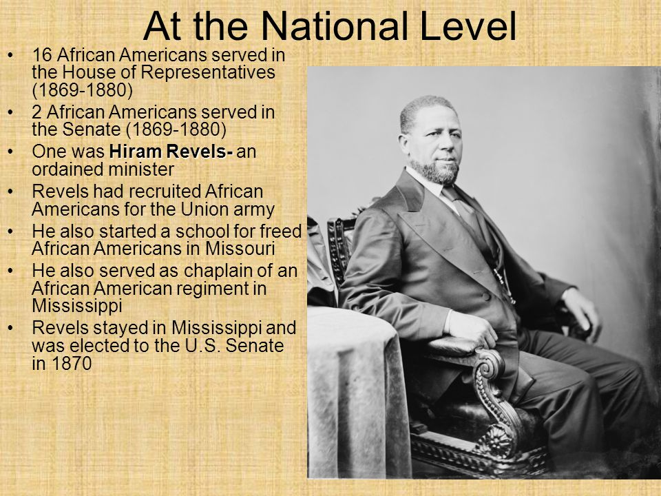 At the National Level 16 African Americans served in the House of Representatives (1869-1880) 2 African Americans served in the Senate (1869-1880) Hiram Revels-One was Hiram Revels- an ordained minister Revels had recruited African Americans for the Union army He also started a school for freed African Americans in Missouri He also served as chaplain of an African American regiment in Mississippi Revels stayed in Mississippi and was elected to the U.S.