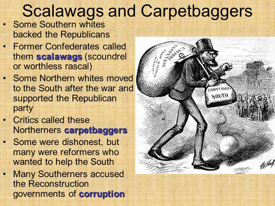 Scalawags and Carpetbaggers Some Southern whites backed the Republicans scalawagsFormer Confederates called them scalawags (scoundrel or worthless rascal) Some Northern whites moved to the South after the war and supported the Republican party carpetbaggersCritics called these Northerners carpetbaggers Some were dishonest, but many were reformers who wanted to help the South corruptionMany Southerners accused the Reconstruction governments of corruption