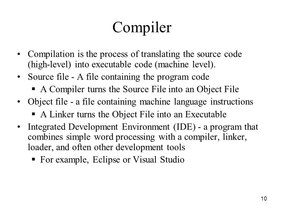 10 Compiler Compilation is the process of translating the source code (high-level) into executable code (machine level). Source file - A file containi