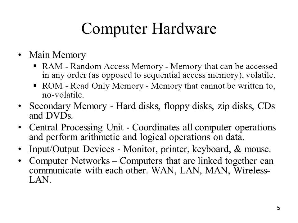5 Computer Hardware Main Memory  RAM - Random Access Memory - Memory that can be accessed in any order (as opposed to sequential access memory), vola