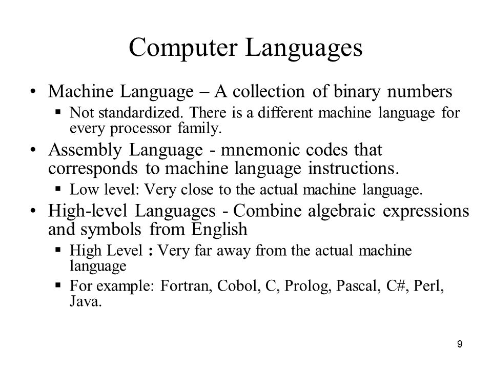 9 Computer Languages Machine Language – A collection of binary numbers  Not standardized. There is a different machine language for every processor f