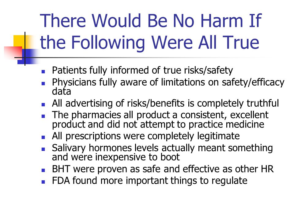 There Would Be No Harm If the Following Were All True Patients fully informed of true risks/safety Physicians fully aware of limitations on safety/efficacy data All advertising of risks/benefits is completely truthful The pharmacies all product a consistent, excellent product and did not attempt to practice medicine All prescriptions were completely legitimate Salivary hormones levels actually meant something and were inexpensive to boot BHT were proven as safe and effective as other HR FDA found more important things to regulate