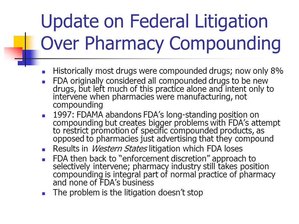 Update on Federal Litigation Over Pharmacy Compounding Historically most drugs were compounded drugs; now only 8% FDA originally considered all compounded drugs to be new drugs, but left much of this practice alone and intent only to intervene when pharmacies were manufacturing, not compounding 1997: FDAMA abandons FDA's long-standing position on compounding but creates bigger problems with FDA's attempt to restrict promotion of specific compounded products, as opposed to pharmacies just advertising that they compound Results in Western States litigation which FDA loses FDA then back to enforcement discretion approach to selectively intervene; pharmacy industry still takes position compounding is integral part of normal practice of pharmacy and none of FDA's business The problem is the litigation doesn't stop