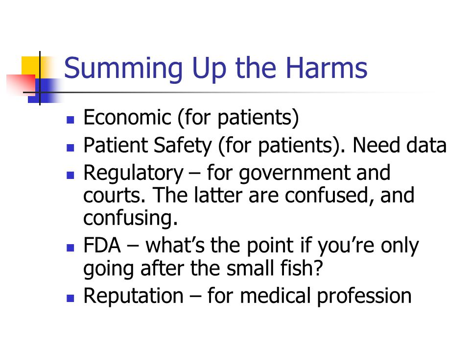 Summing Up the Harms Economic (for patients) Patient Safety (for patients). Need data Regulatory – for government and courts. The latter are confused,