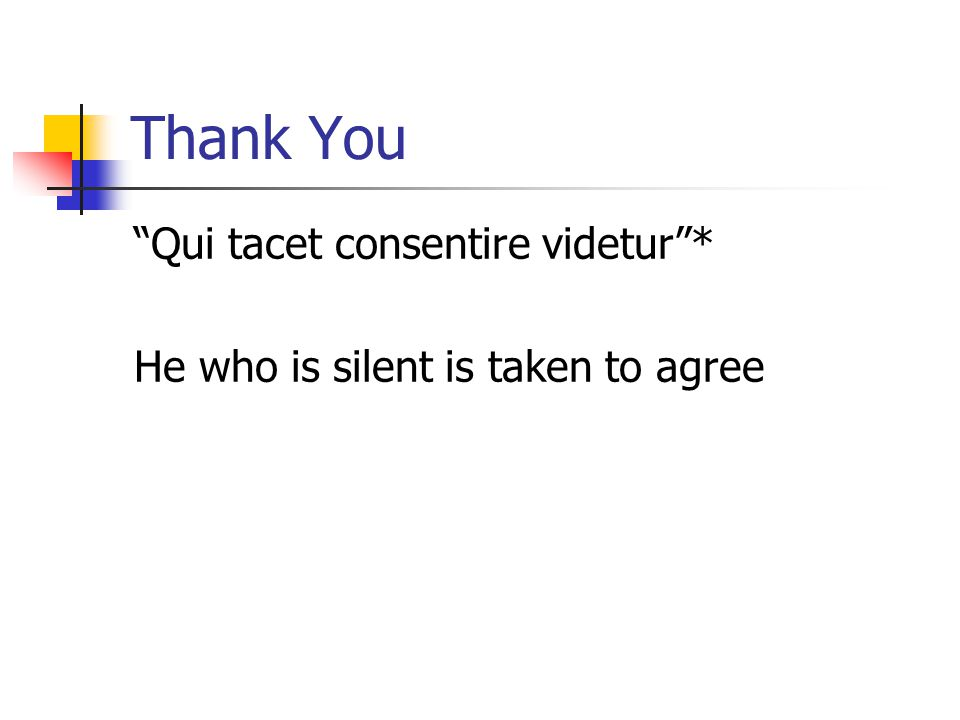 """Thank You """"Qui tacet consentire videtur""""* He who is silent is taken to agree"""
