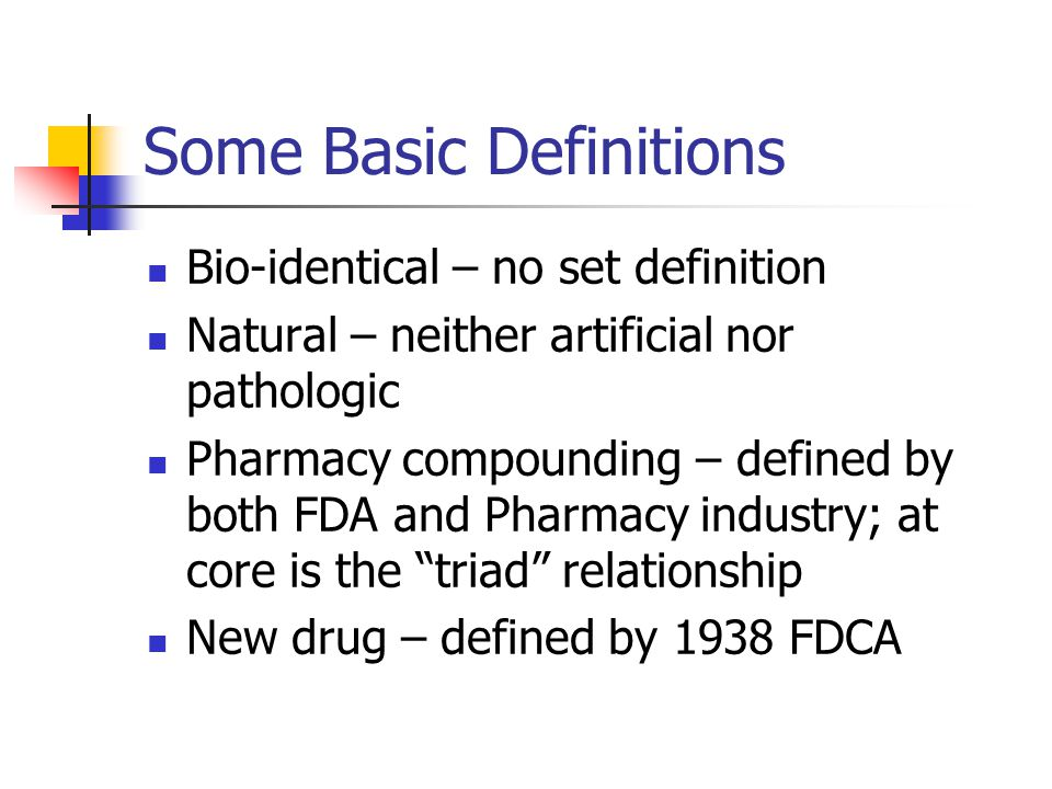 Some Basic Definitions Bio-identical – no set definition Natural – neither artificial nor pathologic Pharmacy compounding – defined by both FDA and Pharmacy industry; at core is the triad relationship New drug – defined by 1938 FDCA