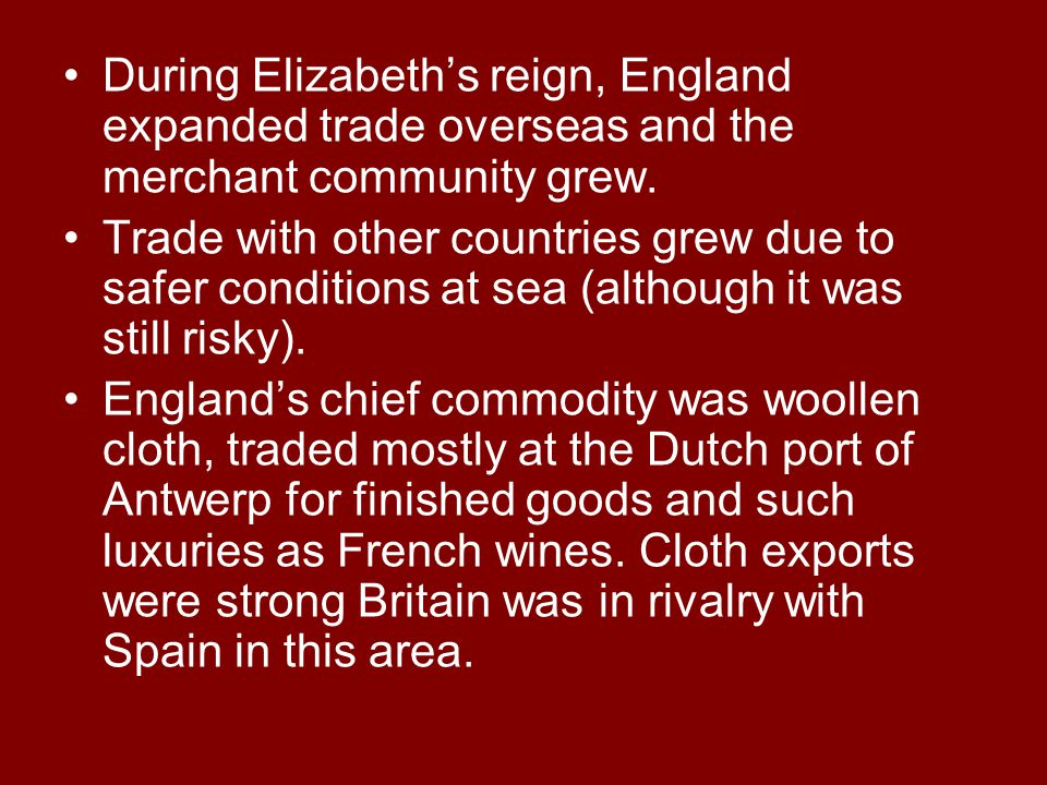 During Elizabeth's reign, England expanded trade overseas and the merchant community grew. Trade with other countries grew due to safer conditions at