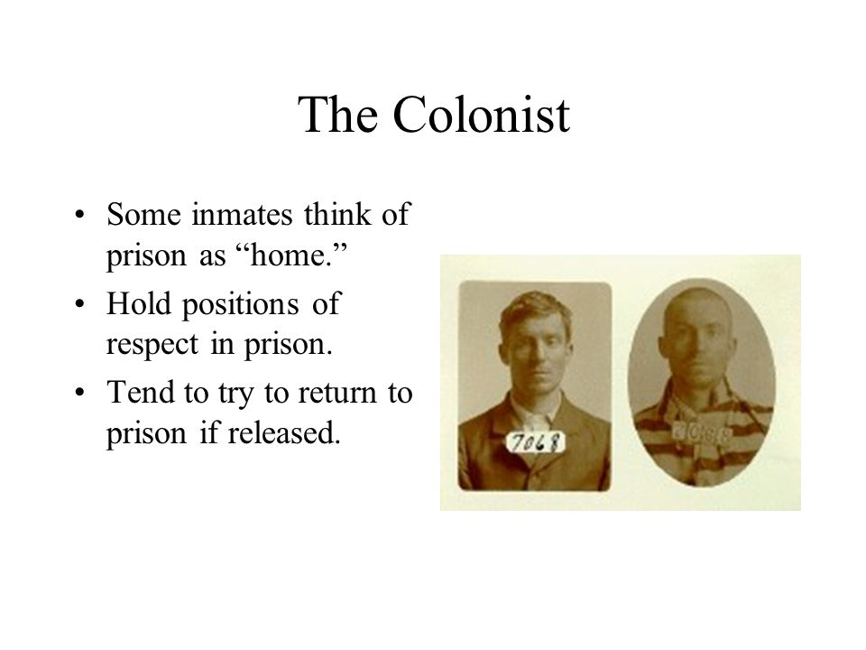 The Colonist Some inmates think of prison as home. Hold positions of respect in prison.
