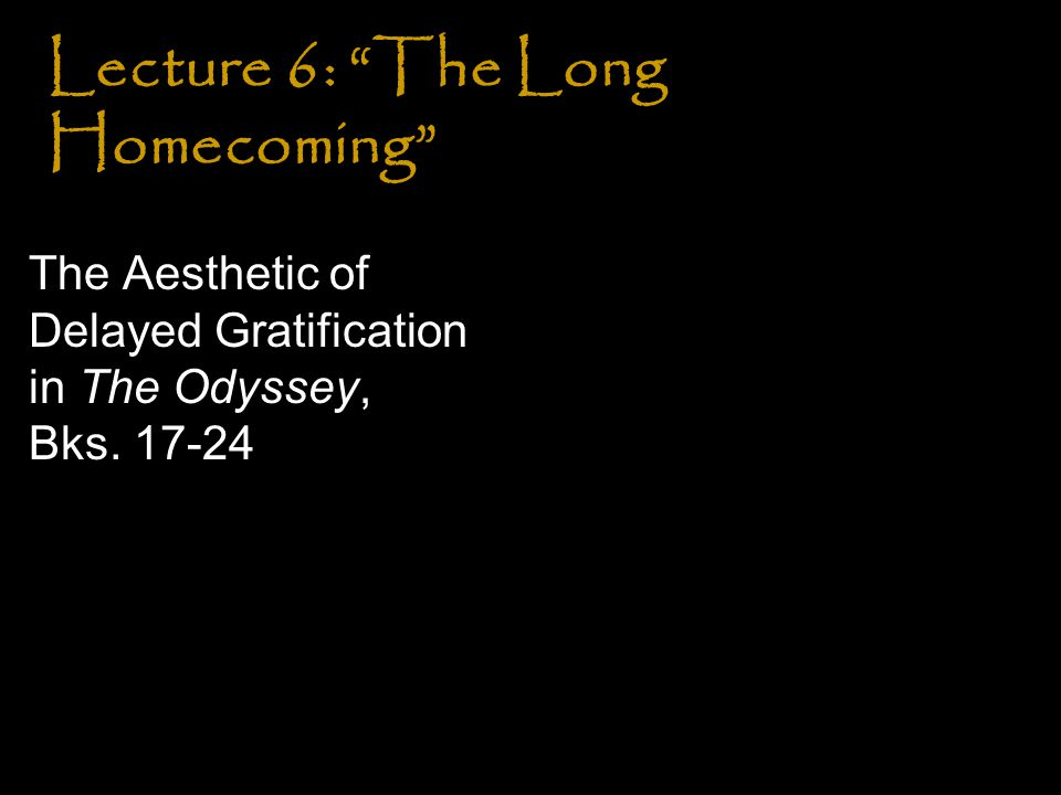 Lecture 6: The Long Homecoming The Aesthetic of Delayed Gratification in The Odyssey, Bks. 17-24