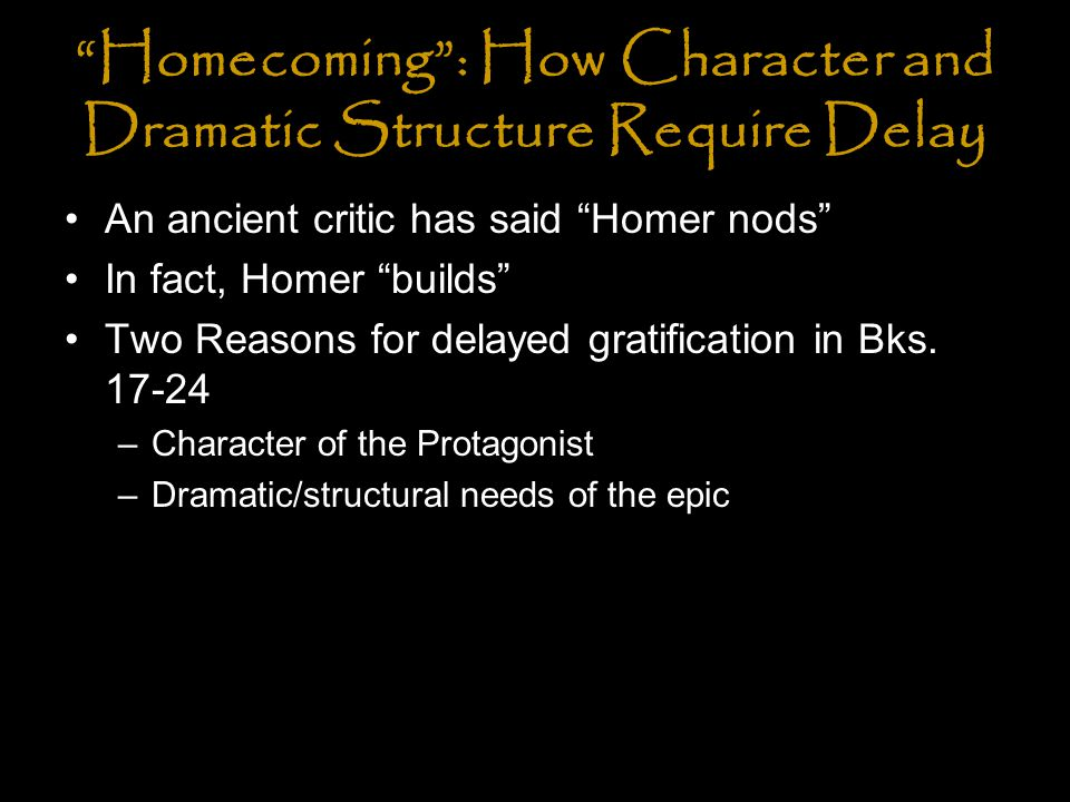 Homecoming : Character requires delay Odysseus must not only win back his home; he must win back his identity He has become his disguise; he is defined by distrust; Odysseus's isolation has gone even further because distrust has now become systematic in him, and has displaced nearly all other visible traits of personality and expressions of feeling… Distrust has become its own justification, as though it were an art form.