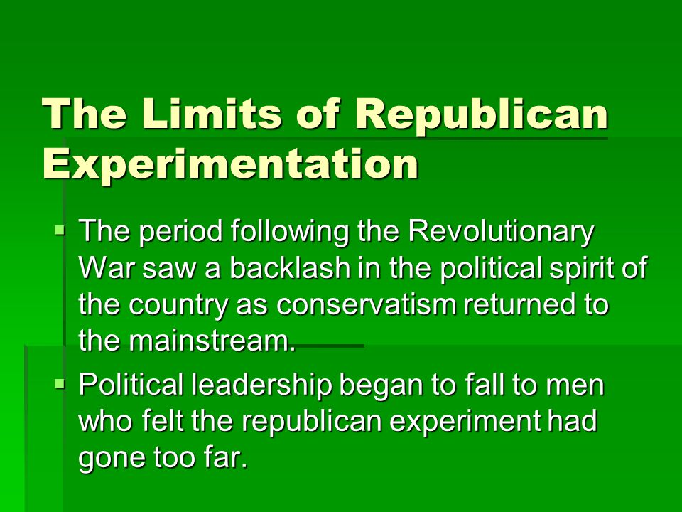 The Limits of Republican Experimentation  The period following the Revolutionary War saw a backlash in the political spirit of the country as conservatism returned to the mainstream.