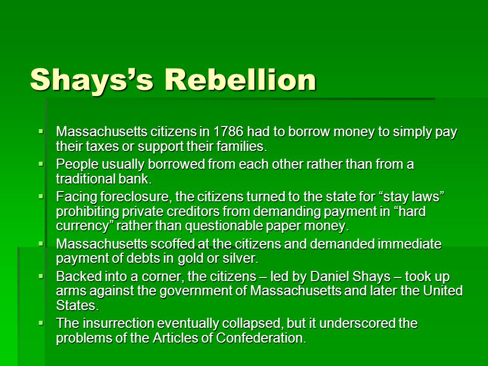 Shays's Rebellion  Massachusetts citizens in 1786 had to borrow money to simply pay their taxes or support their families.
