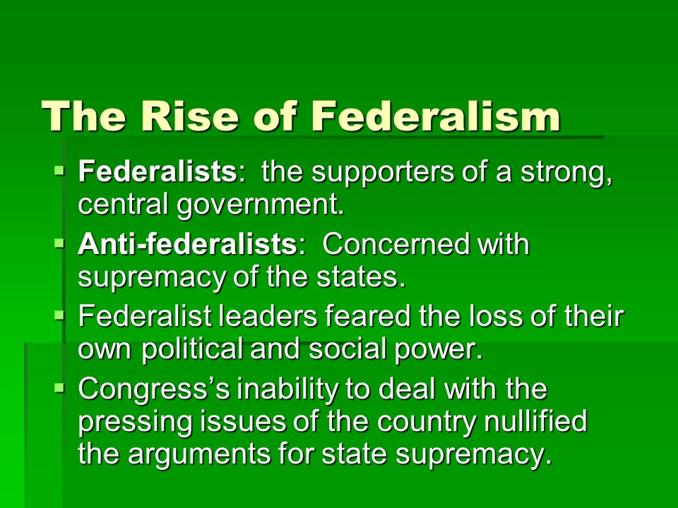 The Rise of Federalism  Federalists: the supporters of a strong, central government.