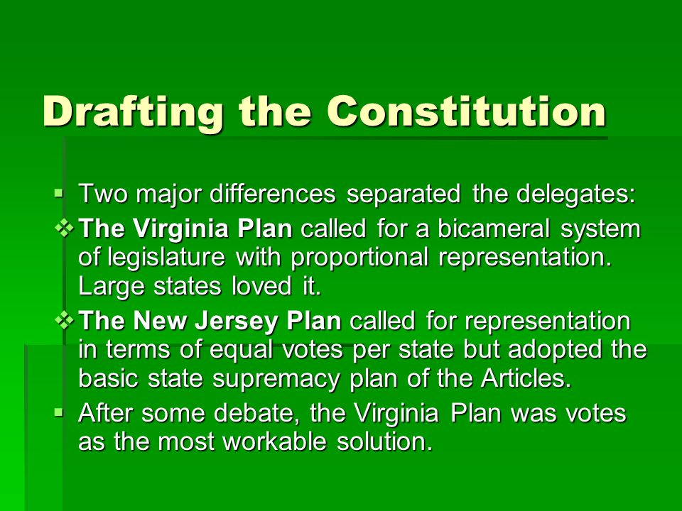 Drafting the Constitution  Two major differences separated the delegates:  The Virginia Plan called for a bicameral system of legislature with proportional representation.