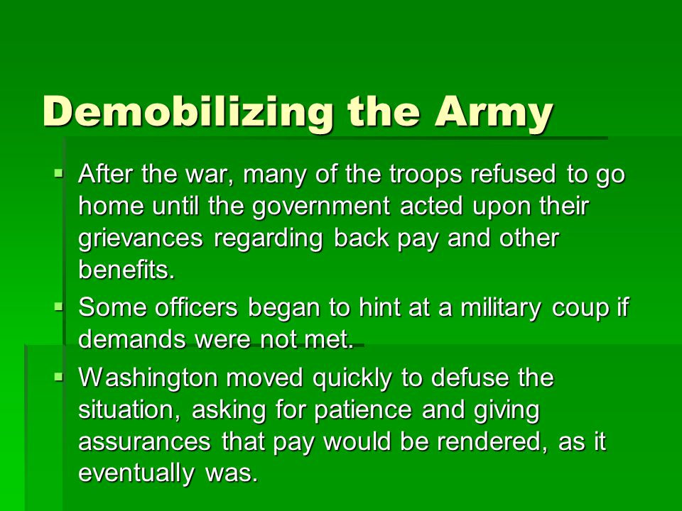 Demobilizing the Army  After the war, many of the troops refused to go home until the government acted upon their grievances regarding back pay and other benefits.